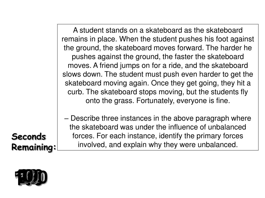 A student stands on a skateboard as the skateboard remains in place. When the student pushes his foot against the ground, the skateboard moves forward. The harder he pushes against the ground, the faster the skateboard moves. A friend jumps on for a ride, and the skateboard slows down. The student must push even harder to get the skateboard moving again. Once they get going, they hit a curb. The skateboard stops moving, but the students fly onto the grass. Fortunately, everyone is fine.