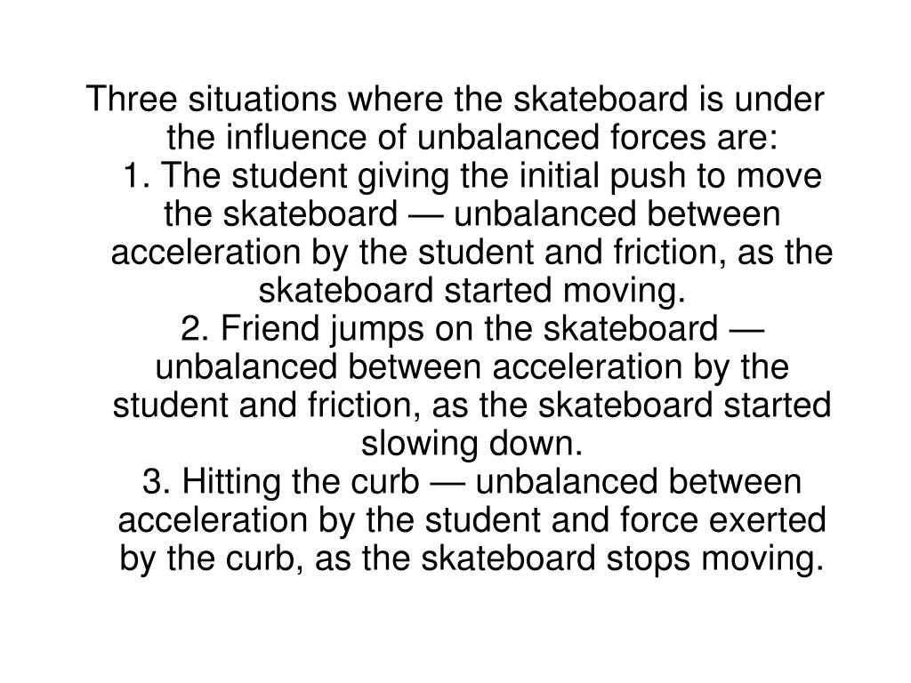 Three situations where the skateboard is under the influence of unbalanced forces are: