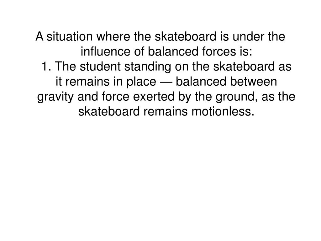 A situation where the skateboard is under the influence of balanced forces is: