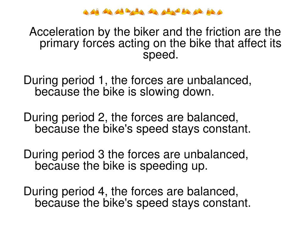 Acceleration by the biker and the friction are the primary forces acting on the bike that affect its speed.