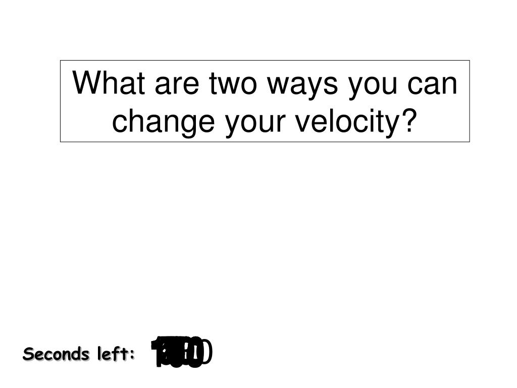 What are two ways you can change your velocity?