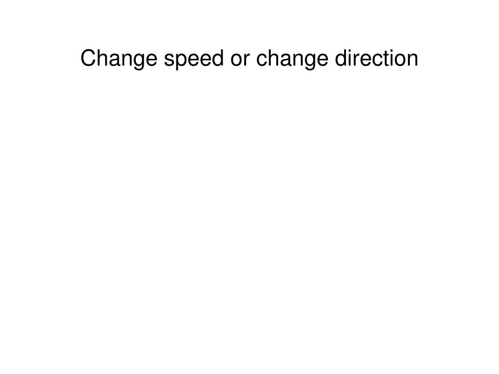 Change speed or change direction