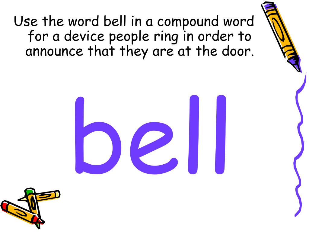 Use the word bell in a compound word for a device people ring in order to announce that they are at the door.