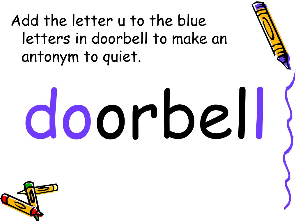 Add the letter u to the blue letters in doorbell to make an antonym to quiet.