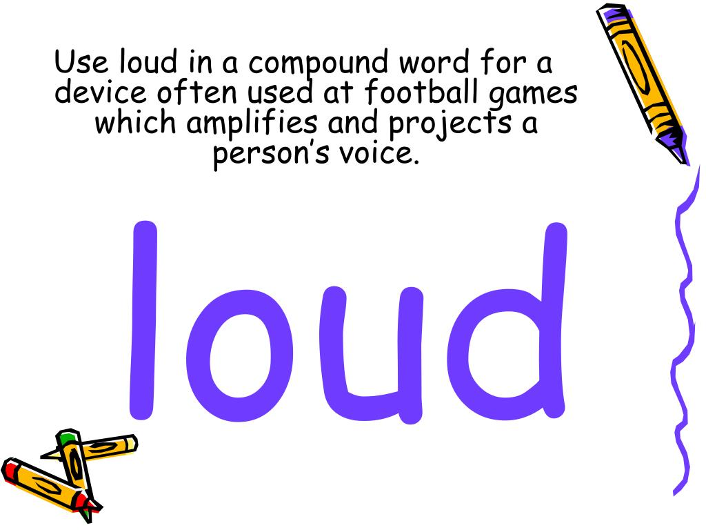 Use loud in a compound word for a device often used at football games which amplifies and projects a person's