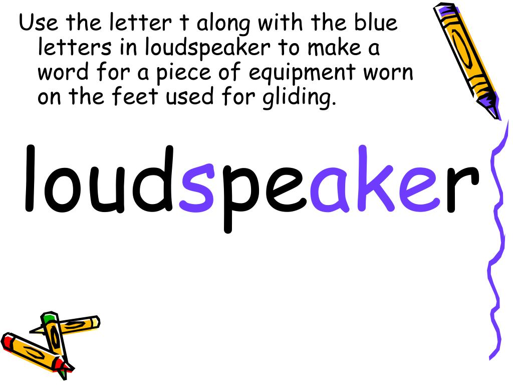 Use the letter t along with the blue letters in loudspeaker to make a word for a piece of equipment worn on the feet used for gliding.