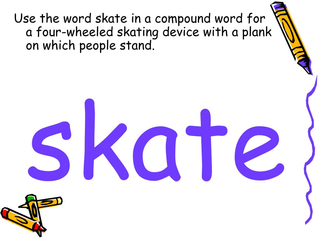 Use the word skate in a compound word for a four-wheeled skating device with a plank on which people stand.