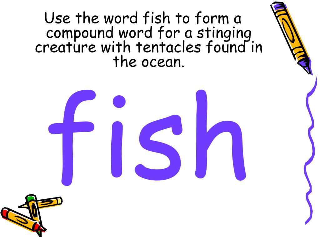 Use the word fish to form a compound word for a stinging creature with tentacles found in the ocean.
