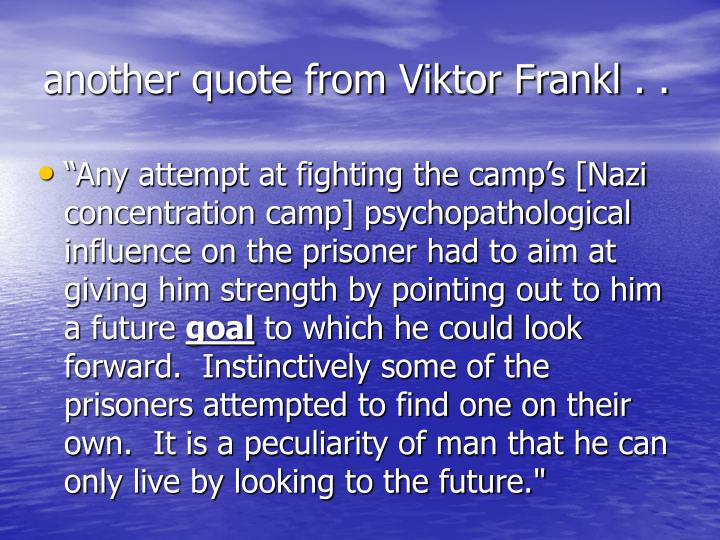 another quote from Viktor Frankl . .