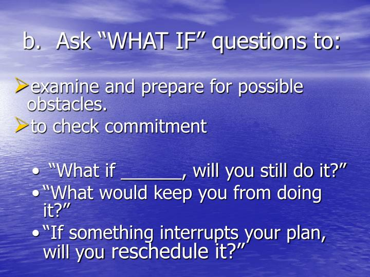 "Ask ""WHAT IF"" questions to:"
