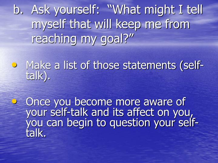 "Ask yourself:  ""What might I tell myself that will keep me from reaching my goal?"""
