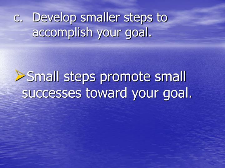 Develop smaller steps to accomplish your goal.