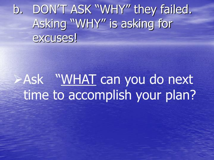 "DON'T ASK ""WHY"" they failed.   Asking ""WHY"" is asking for excuses!"