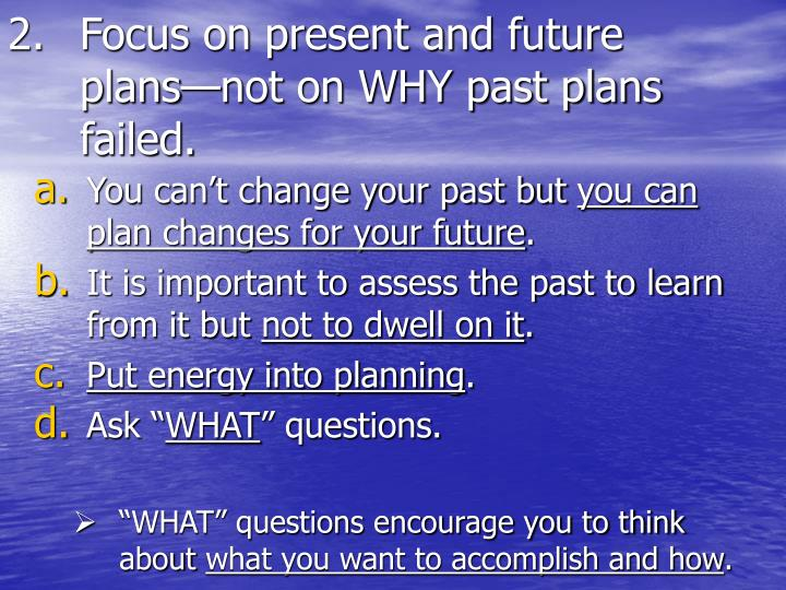 Focus on present and future plans—not on WHY past plans failed.