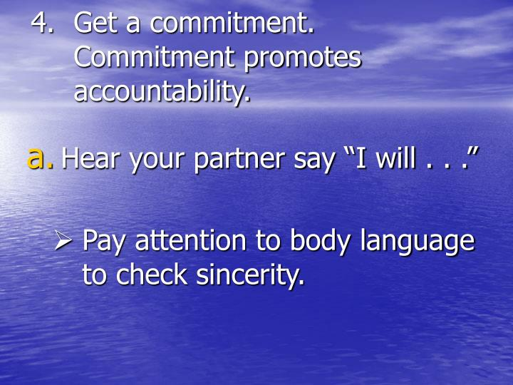 Get a commitment. Commitment promotes accountability.