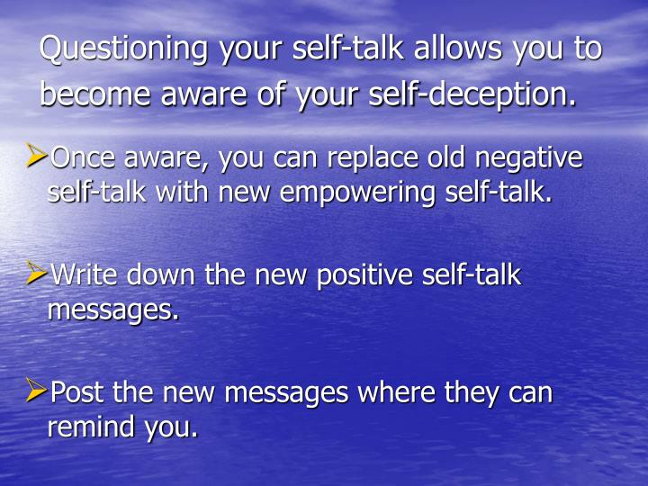 Questioning your self-talk allows you to    become aware of your self-deception.