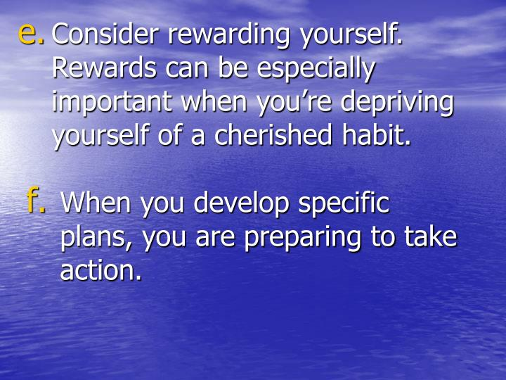 Consider rewarding yourself.  Rewards can be especially important when you're depriving yourself of a cherished habit.