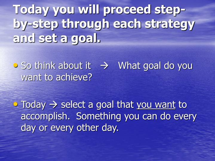 Today you will proceed step-by-step through each strategy and set a goal.