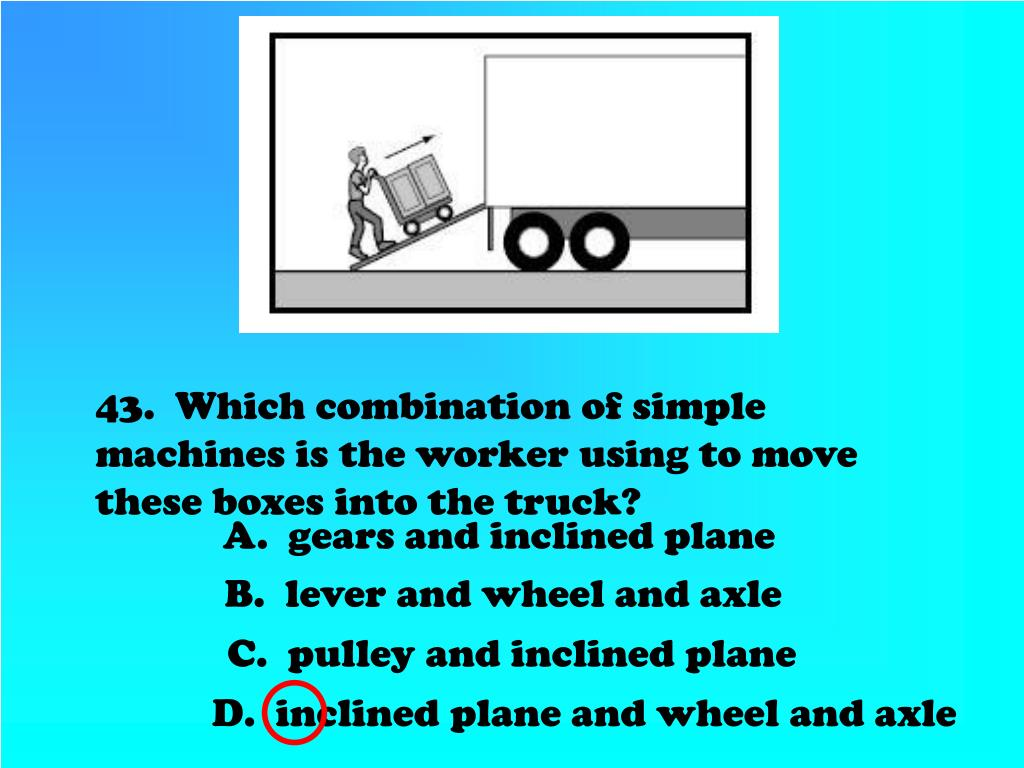 43.  Which combination of simple machines is the worker using to move these boxes into the truck?