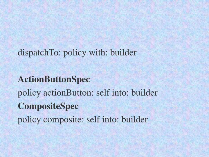 dispatchTo: policy with: builder