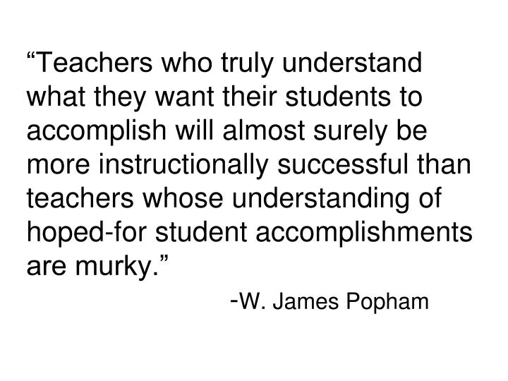 """Teachers who truly understand what they want their students to accomplish will almost surely be more instructionally successful than teachers whose understanding of hoped-for student accomplishments are murky."""