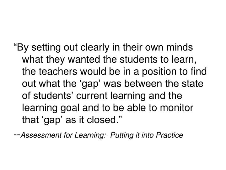 """By setting out clearly in their own minds what they wanted the students to learn, the teachers would be in a position to find out what the 'gap' was between the state of students' current learning and the learning goal and to be able to monitor that 'gap' as it closed."""