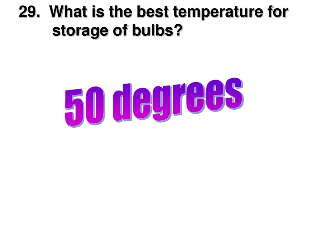 29.  What is the best temperature for        storage of bulbs?