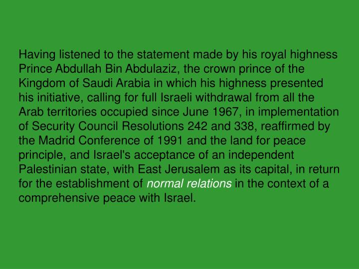 Having listened to the statement made by his royal highness Prince Abdullah Bin Abdulaziz, the crown prince of the Kingdom of Saudi Arabia in which his highness presented his initiative, calling for full Israeli withdrawal from all the Arab territories occupied since June 1967, in implementation of Security Council Resolutions 242 and 338, reaffirmed by the Madrid Conference of 1991 and the land for peace principle, and Israel's acceptance of an independent Palestinian state, with East Jerusalem as its capital, in return for the establishment of