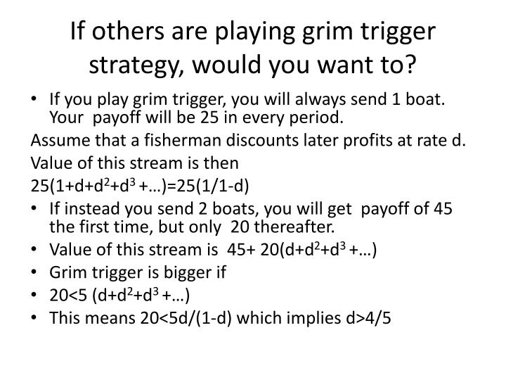 If others are playing grim trigger strategy, would you want to?