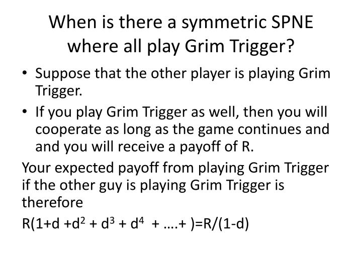 When is there a symmetric SPNE where all play Grim Trigger?