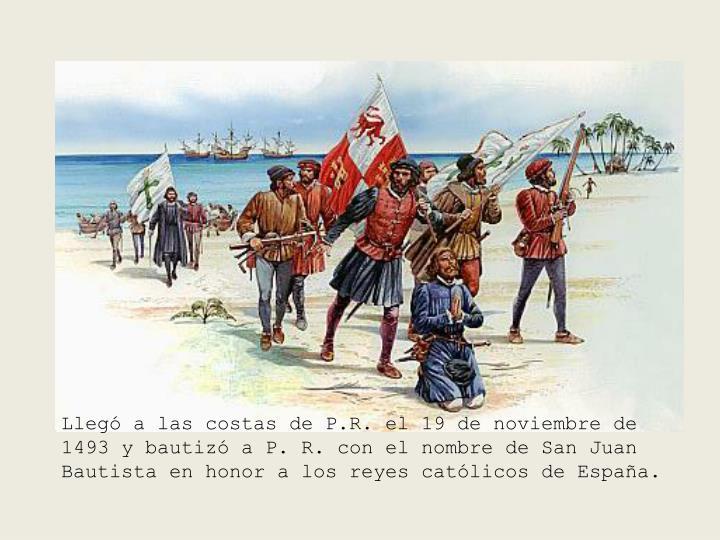 Llegó a las costas de P.R. el 19 de noviembre de 1493 y bautizó a P. R. con el nombre de San Juan Bautista en honor a los reyes católicos de España.