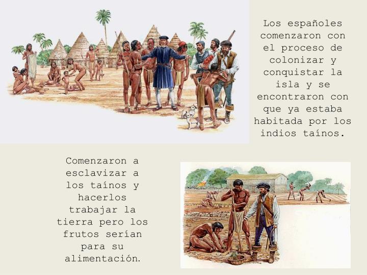 Los españoles comenzaron con el proceso de colonizar y conquistar la isla y se encontraron con que ya estaba habitada por los indios taínos.
