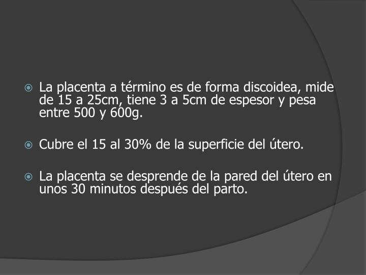 La placenta a término es de forma discoidea, mide de 15 a 25cm, tiene 3 a 5cm de espesor y pesa entre 500 y 600g.