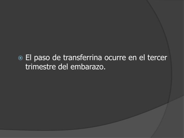 El paso de transferrina ocurre en el tercer trimestre del embarazo.