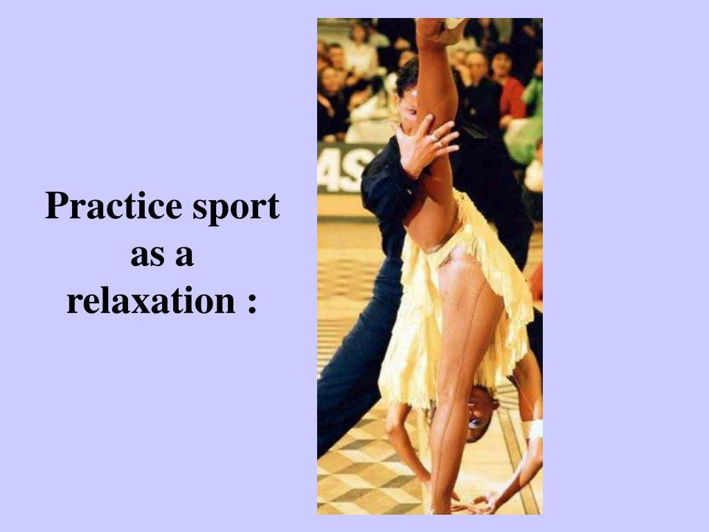 Practice sport as a relaxation :