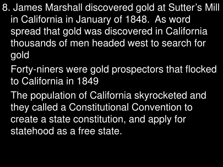 8. James Marshall discovered gold at Sutter's Mill in California in January of 1848.  As word spread that gold was discovered in California thousands of men headed west to search for gold