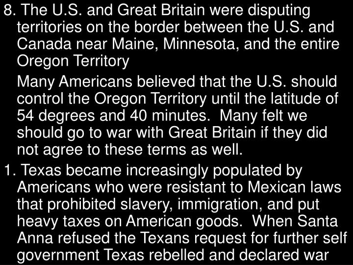 8. The U.S. and Great Britain were disputing territories on the border between the U.S. and Canada near Maine, Minnesota, and the entire Oregon Territory