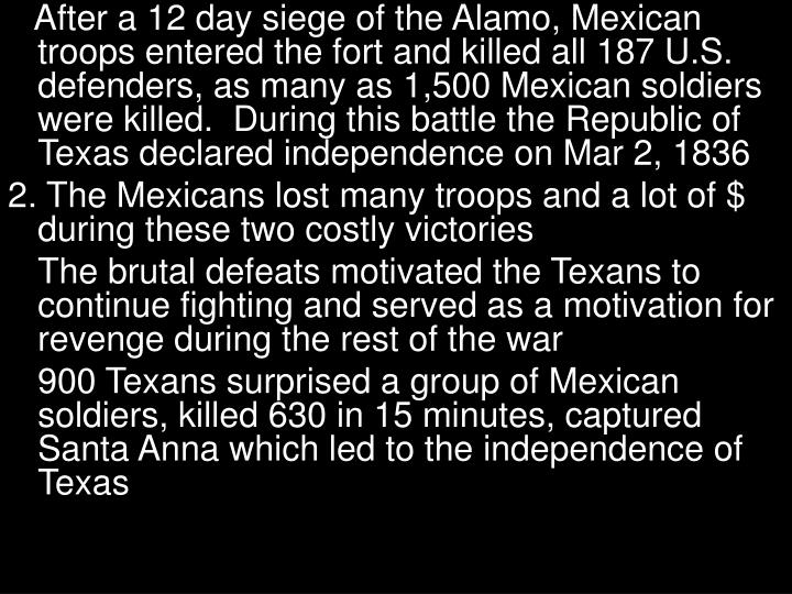 After a 12 day siege of the Alamo, Mexican troops entered the fort and killed all 187 U.S. defenders, as many as 1,500 Mexican soldiers were killed.  During this battle the Republic of Texas declared independence on Mar 2, 1836