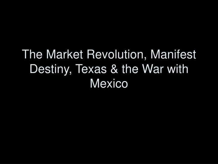 The market revolution manifest destiny texas the war with mexico