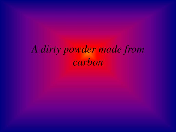 A dirty powder made from carbon
