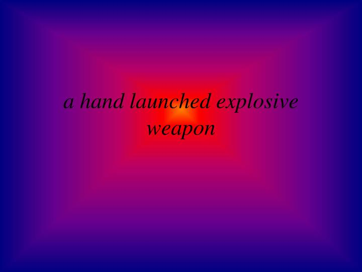 a hand launched explosive weapon