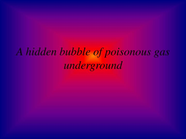 A hidden bubble of poisonous gas underground