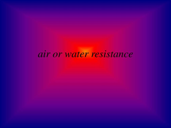air or water resistance