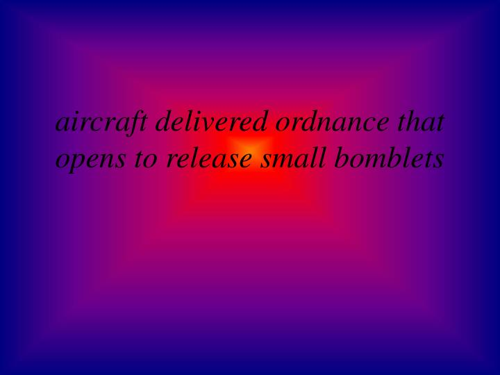 aircraft delivered ordnance that  opens to release small bomblets