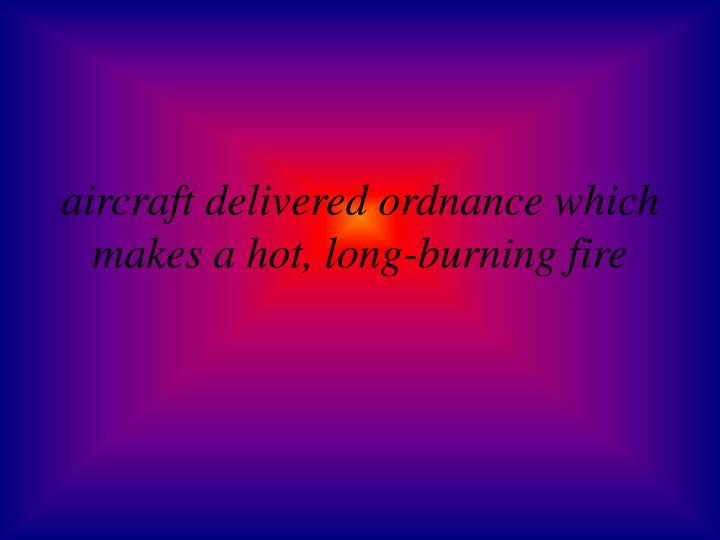 aircraft delivered ordnance which makes a hot, long-burning fire