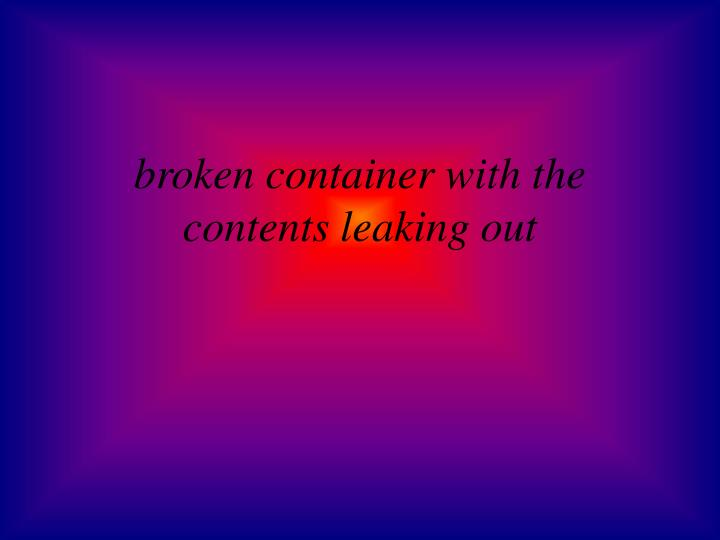 broken container with the contents leaking out