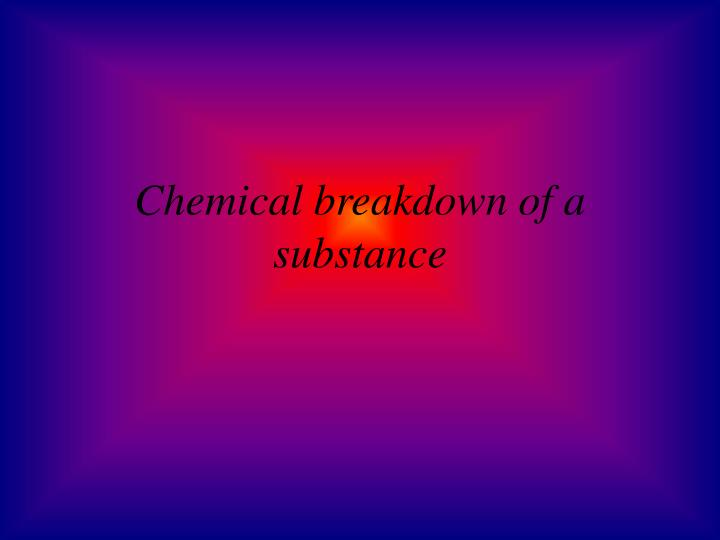 Chemical breakdown of a substance