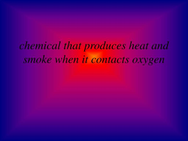 chemical that produces heat and smoke when it contacts oxygen