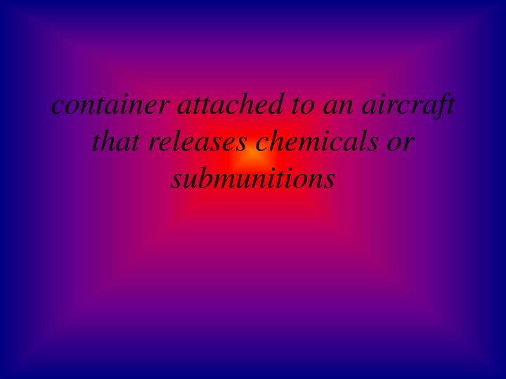 container attached to an aircraft that releases chemicals or submunitions