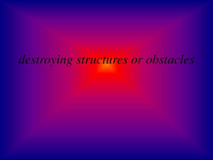 destroying structures or obstacles